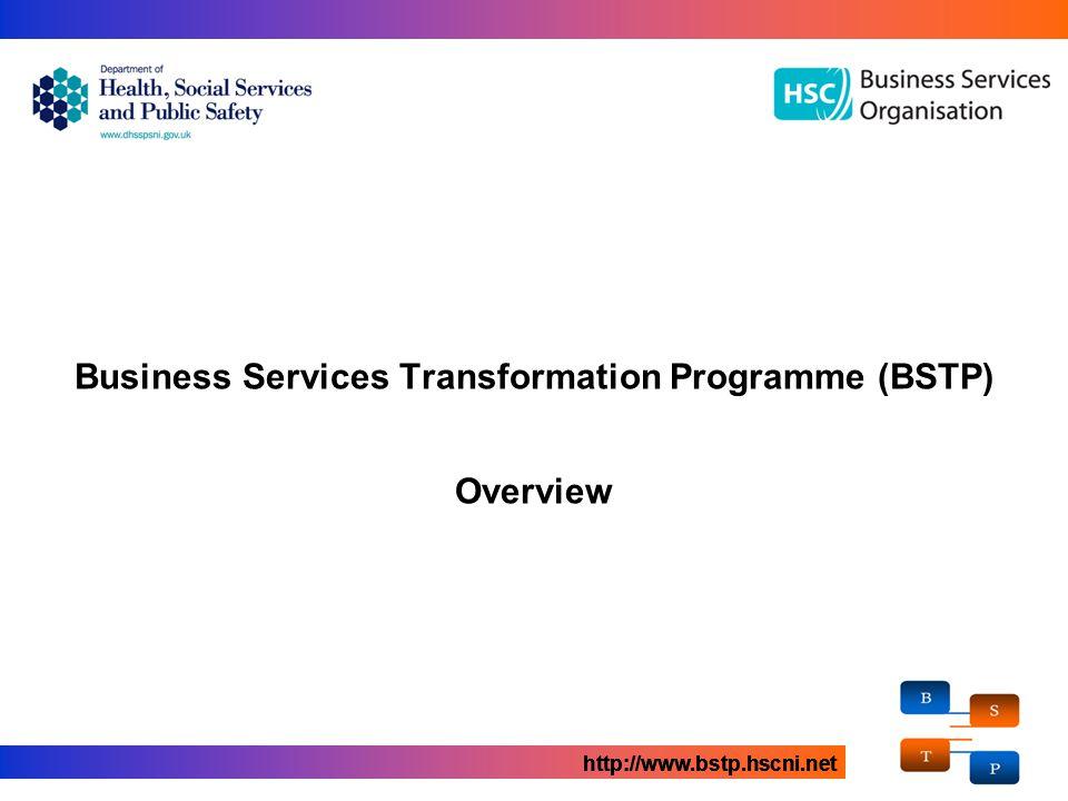 Business Services Transformation Programme (BSTP) Overview http://www.bstp.hscni.net