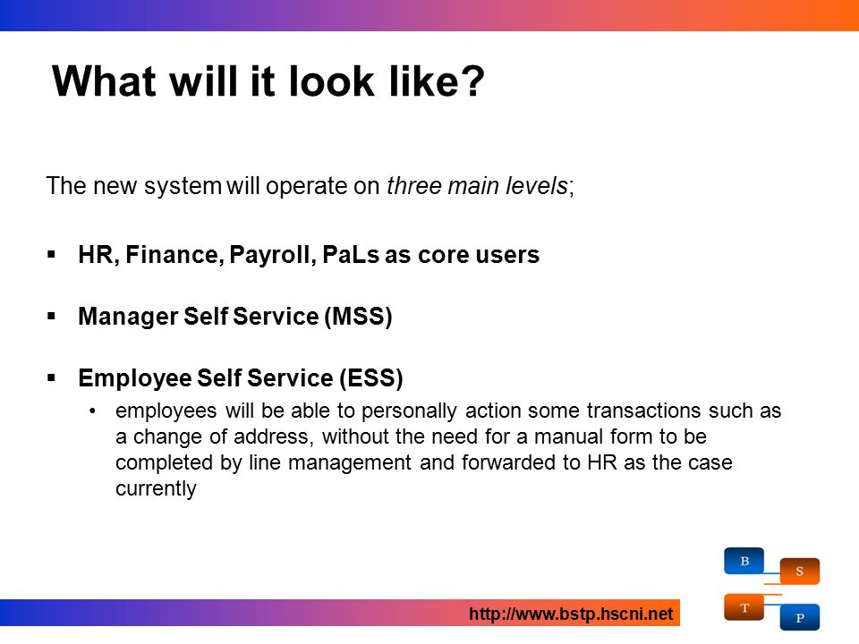 The new system will operate on three main levels;  HR, Finance, Payroll, PaLs as core users  Manager Self Service (MSS)  Employee Self Service (ESS) employees will be able to personally action some transactions such as a change of address, without the need for a manual form to be completed by line management and forwarded to HR as the case currently What will it look like.