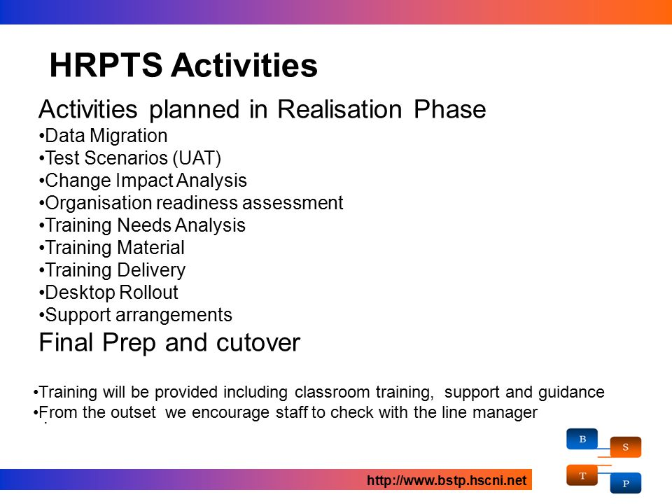 Activities planned in Realisation Phase Data Migration Test Scenarios (UAT) Change Impact Analysis Organisation readiness assessment Training Needs Analysis Training Material Training Delivery Desktop Rollout Support arrangements Final Prep and cutover HRPTS Activities http://www.bstp.hscni.net.