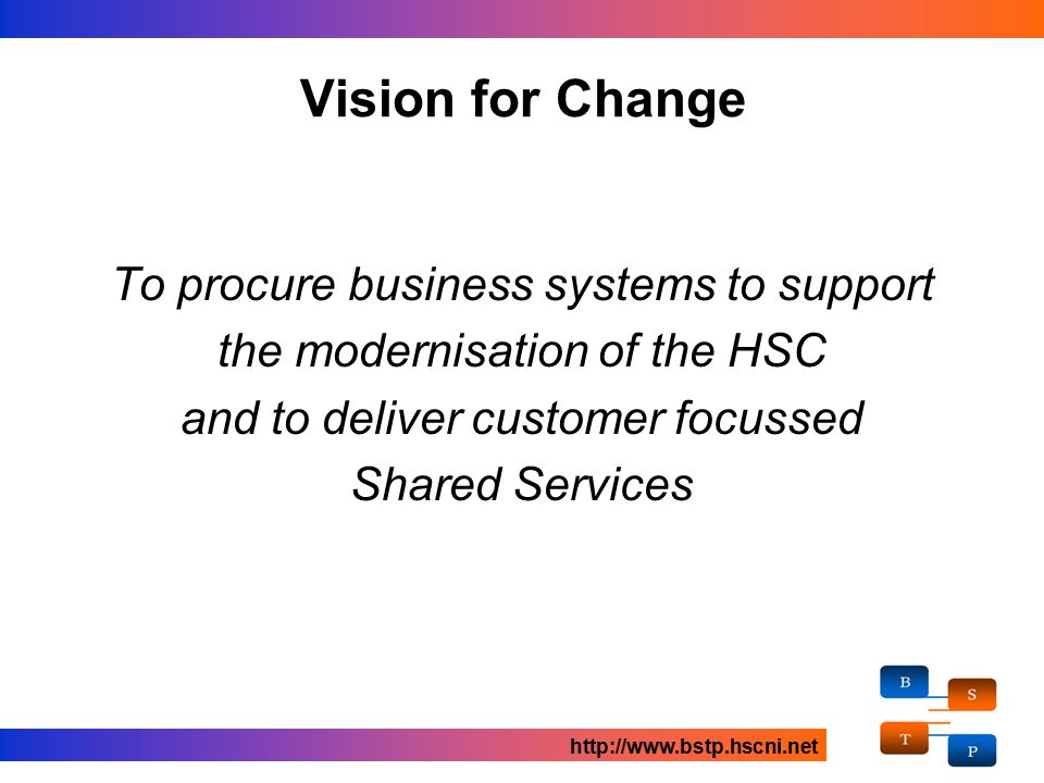 Vision for Change To procure business systems to support the modernisation of the HSC and to deliver customer focussed Shared Services http://www.bstp