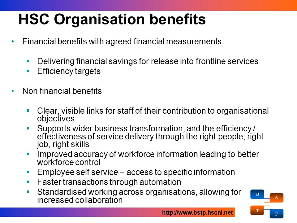 HSC Organisation benefits Financial benefits with agreed financial measurements  Delivering financial savings for release into frontline services  Efficiency targets Non financial benefits  Clear, visible links for staff of their contribution to organisational objectives  Supports wider business transformation, and the efficiency / effectiveness of service delivery through the right people, right job, right skills  Improved accuracy of workforce information leading to better workforce control  Employee self service – access to specific information  Faster transactions through automation  Standardised working across organisations, allowing for increased collaboration http://www.bstp.hscni.net