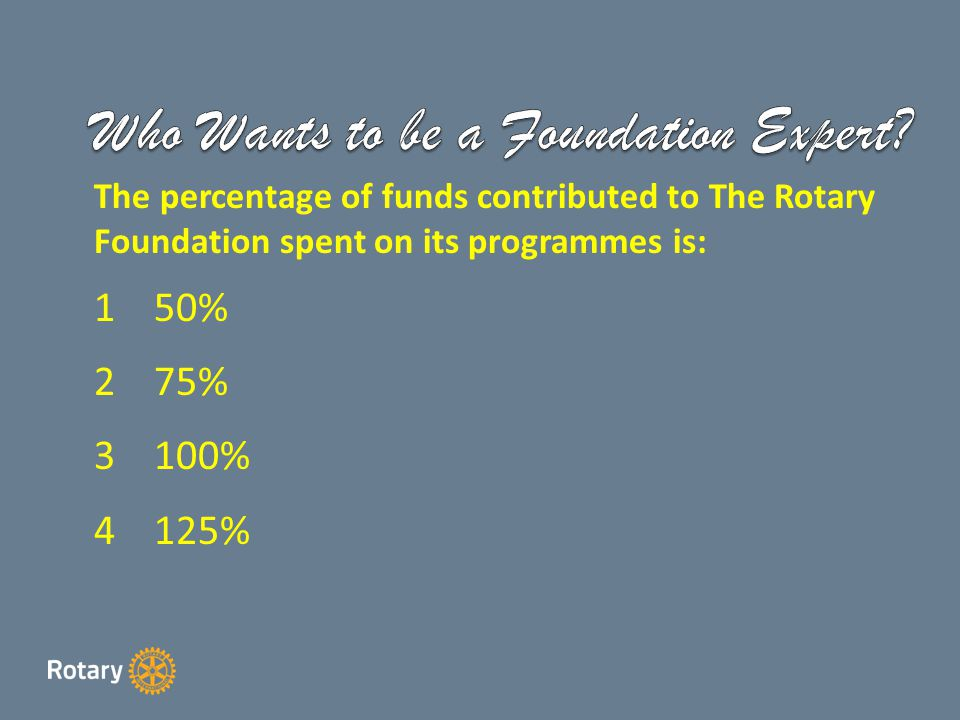 The percentage of funds contributed to The Rotary Foundation spent on its programmes is: 150% 275% 3100% 4125%