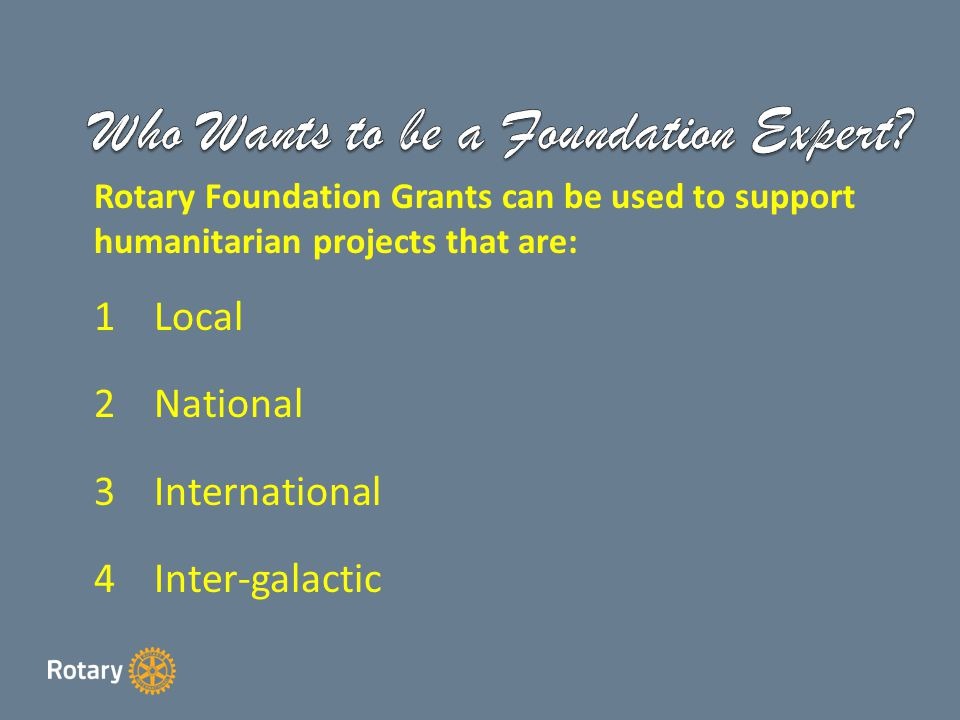 Rotary Foundation Grants can be used to support humanitarian projects that are: 1Local 2National 3International 4Inter-galactic