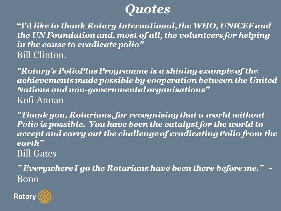 Quotes I'd like to thank Rotary International, the WHO, UNICEF and the UN Foundation and, most of all, the volunteers for helping in the cause to eradicate polio Bill Clinton.