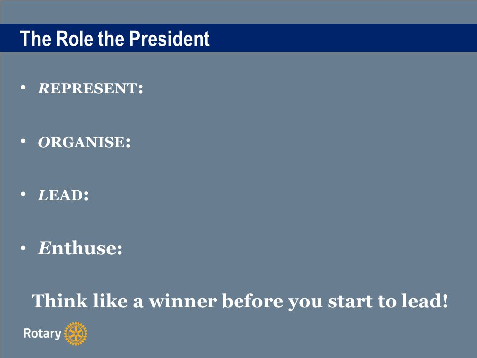 The Role the President REPRESENT : ORGANISE : LEAD : Enthuse: Think like a winner before you start to lead!