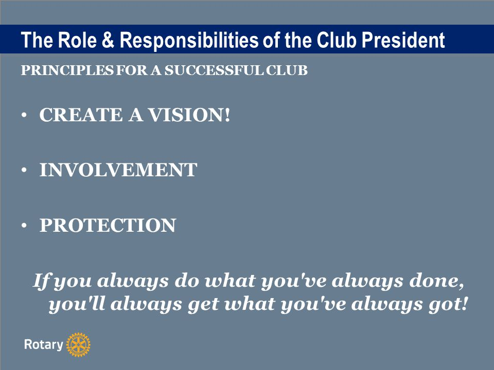 The Role & Responsibilities of the Club President PRINCIPLES FOR A SUCCESSFUL CLUB CREATE A VISION.