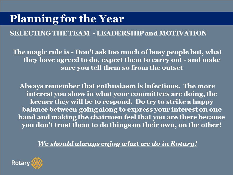Planning for the Year SELECTING THE TEAM - LEADERSHIP and MOTIVATION The magic rule is - Don t ask too much of busy people but, what they have agreed to do, expect them to carry out - and make sure you tell them so from the outset Always remember that enthusiasm is infectious.