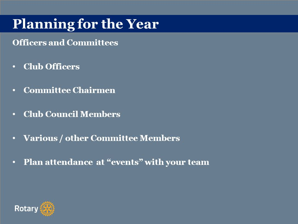 Planning for the Year Officers and Committees Club Officers Committee Chairmen Club Council Members Various / other Committee Members Plan attendance at events with your team