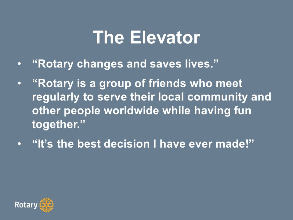 The Elevator Rotary changes and saves lives. Rotary is a group of friends who meet regularly to serve their local community and other people worldwide while having fun together. It's the best decision I have ever made!