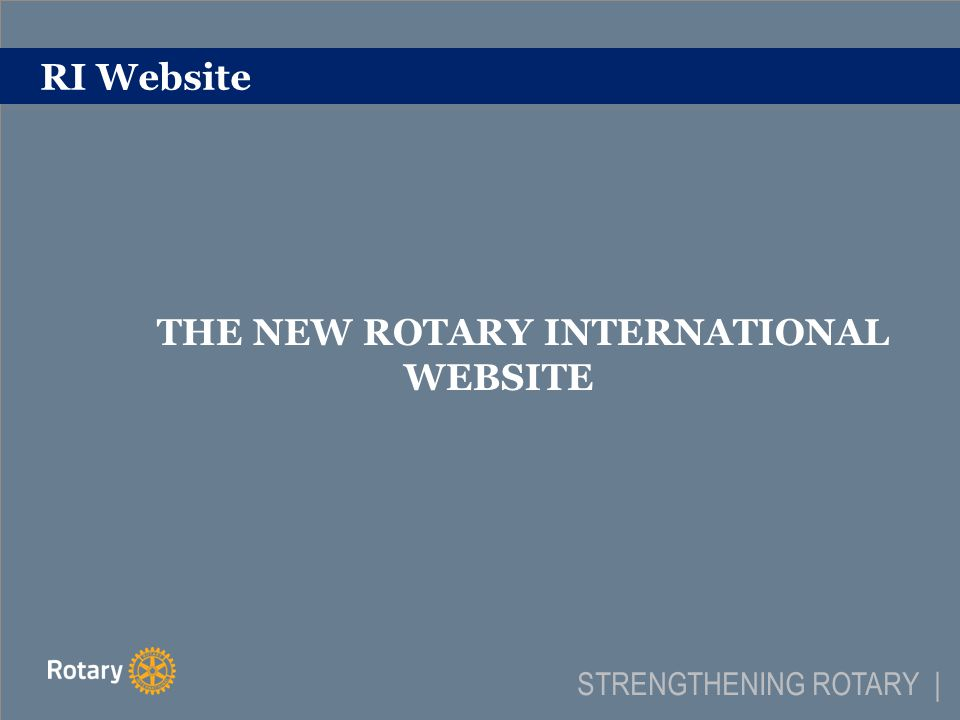 RI Website THE NEW ROTARY INTERNATIONAL WEBSITE STRENGTHENING ROTARY |