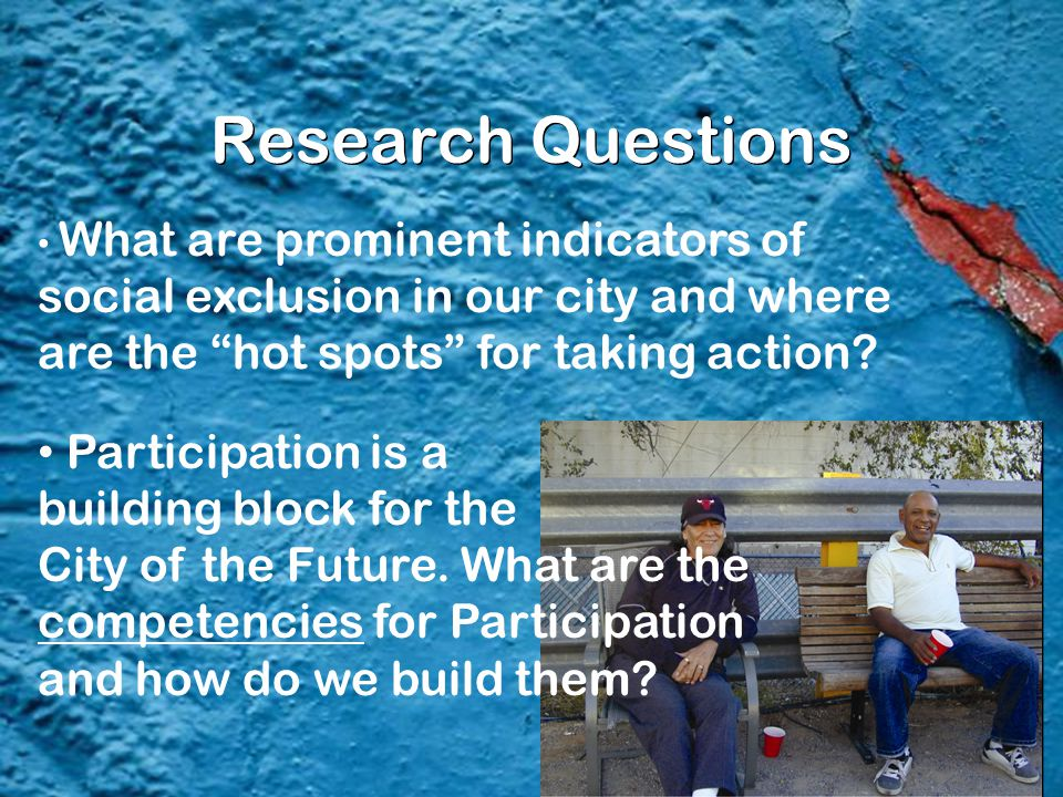 "Research Questions What are prominent indicators of social exclusion in our city and where are the ""hot spots"" for taking action? Participation is a b"