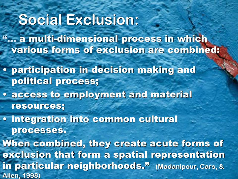 "Social Exclusion: ""… a multi-dimensional process in which various forms of exclusion are combined: participation in decision making and political proc"