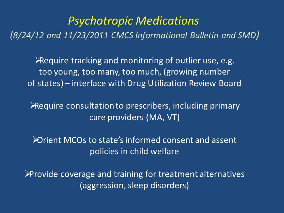 Psychotropic Medications ( 8/24/12 and 11/23/2011 CMCS Informational Bulletin and SMD )  Require tracking and monitoring of outlier use, e.g.