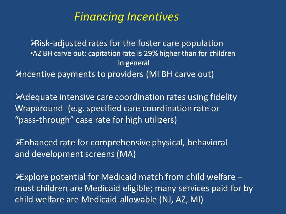 Financing Incentives  Risk-adjusted rates for the foster care population AZ BH carve out: capitation rate is 29% higher than for children in general  Incentive payments to providers (MI BH carve out)  Adequate intensive care coordination rates using fidelity Wraparound (e.g.