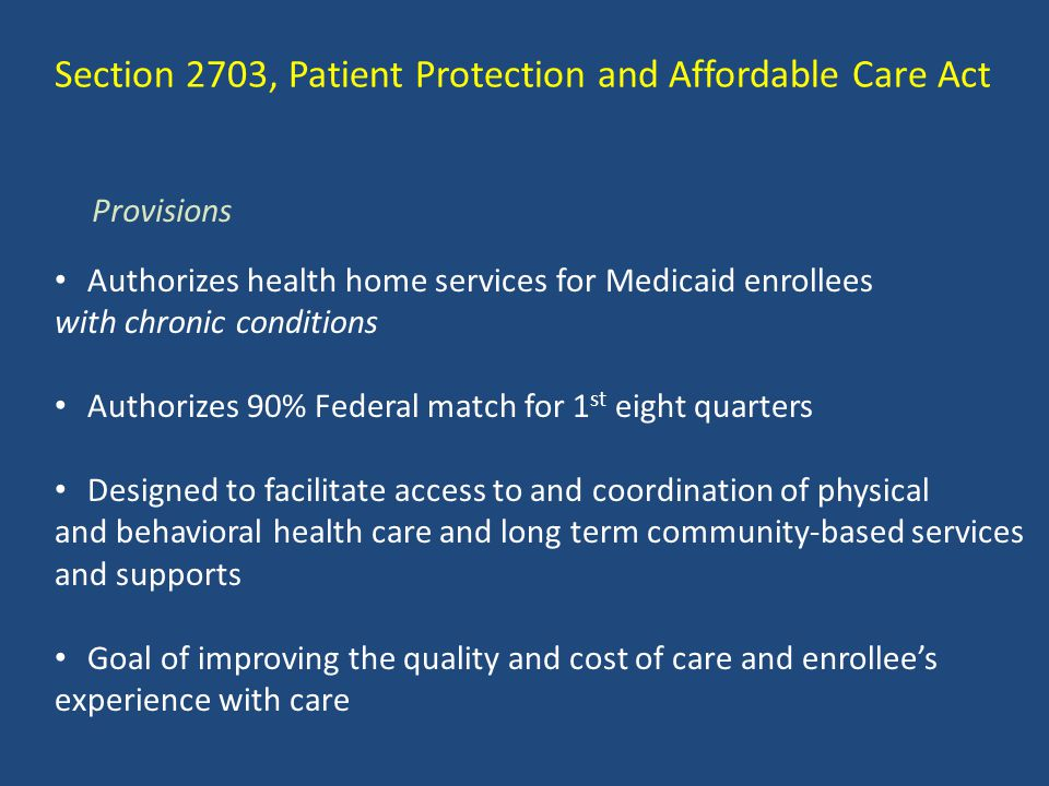 Section 2703, Patient Protection and Affordable Care Act Authorizes health home services for Medicaid enrollees with chronic conditions Authorizes 90%