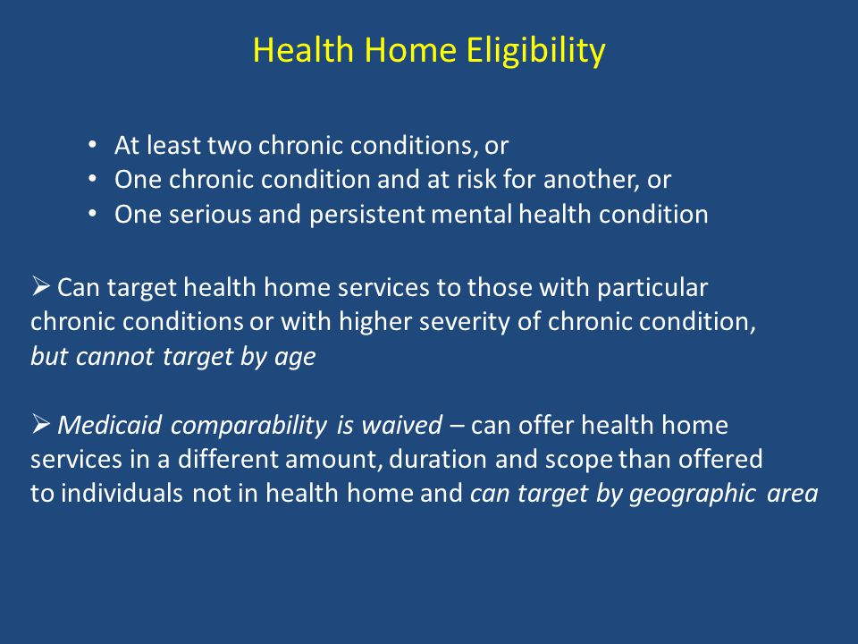 Health Home Eligibility At least two chronic conditions, or One chronic condition and at risk for another, or One serious and persistent mental health