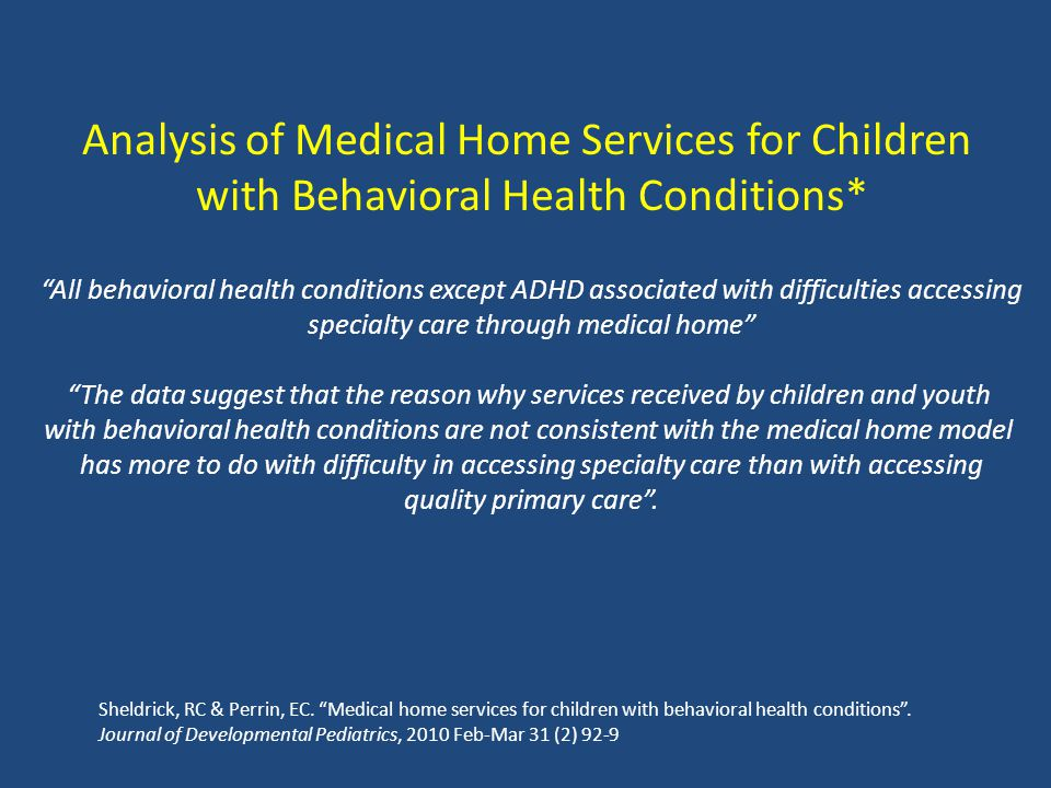 Analysis of Medical Home Services for Children with Behavioral Health Conditions* All behavioral health conditions except ADHD associated with difficulties accessing specialty care through medical home The data suggest that the reason why services received by children and youth with behavioral health conditions are not consistent with the medical home model has more to do with difficulty in accessing specialty care than with accessing quality primary care .