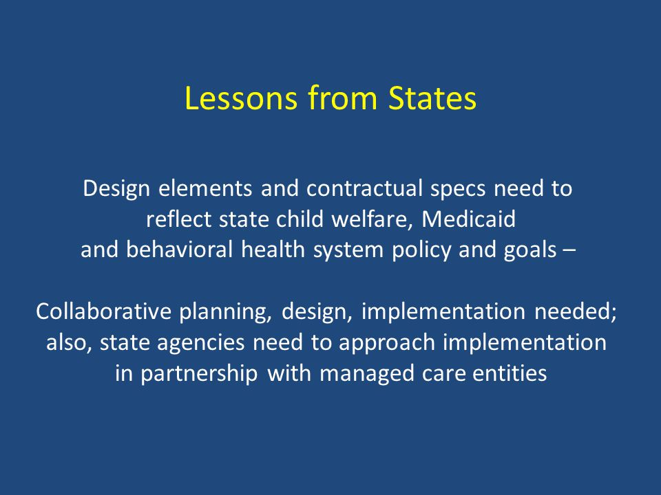 Lessons from States Design elements and contractual specs need to reflect state child welfare, Medicaid and behavioral health system policy and goals – Collaborative planning, design, implementation needed; also, state agencies need to approach implementation in partnership with managed care entities