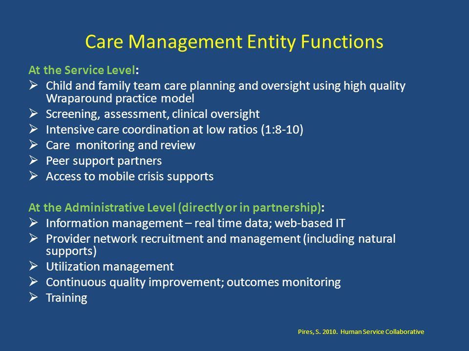 Care Management Entity Functions At the Service Level:  Child and family team care planning and oversight using high quality Wraparound practice model  Screening, assessment, clinical oversight  Intensive care coordination at low ratios (1:8-10)  Care monitoring and review  Peer support partners  Access to mobile crisis supports At the Administrative Level (directly or in partnership):  Information management – real time data; web-based IT  Provider network recruitment and management (including natural supports)  Utilization management  Continuous quality improvement; outcomes monitoring  Training Pires, S.