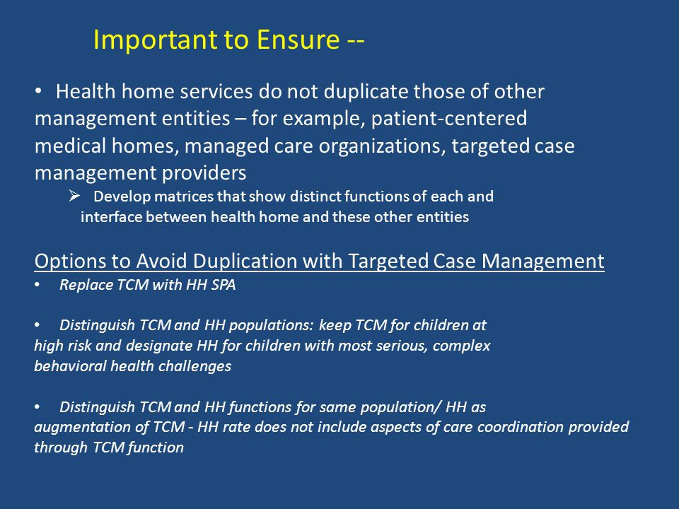 Important to Ensure -- Health home services do not duplicate those of other management entities – for example, patient-centered medical homes, managed care organizations, targeted case management providers  Develop matrices that show distinct functions of each and interface between health home and these other entities Options to Avoid Duplication with Targeted Case Management Replace TCM with HH SPA Distinguish TCM and HH populations: keep TCM for children at high risk and designate HH for children with most serious, complex behavioral health challenges Distinguish TCM and HH functions for same population/ HH as augmentation of TCM - HH rate does not include aspects of care coordination provided through TCM function