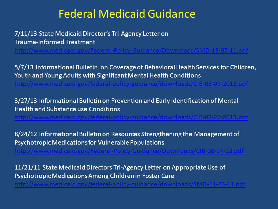 Federal Medicaid Guidance 7/11/13 State Medicaid Director's Tri-Agency Letter on Trauma-Informed Treatment http://www.medicaid.gov/Federal-Policy-Guidance/Downloads/SMD-13-07-11.pdf 5/7/13 Informational Bulletin on Coverage of Behavioral Health Services for Children, Youth and Young Adults with Significant Mental Health Conditions http://www.medicaid.gov/federal-policy-guidance/downloads/CIB-05-07-2013.pdf 3/27/13 Informational Bulletin on Prevention and Early Identification of Mental Health and Substance use Conditions http://www.medicaid.gov/federal-policy-guidance/downloads/CIB-03-27-2013.pdf 8/24/12 Informational Bulletin on Resources Strengthening the Management of Psychotropic Medications for Vulnerable Populations http://www.medicaid.gov/Federal-Policy-Guidance/Downloads/CIB-08-24-12.pdf 11/21/11 State Medicaid Directors Tri-Agency Letter on Appropriate Use of Psychotropic Medications Among Children in Foster Care http://www.medicaid.gov/federal-policy-guidance/downloads/SMD-11-23-11.pdf