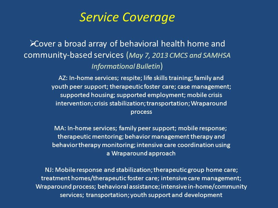 Service Coverage  Cover a broad array of behavioral health home and community-based services ( May 7, 2013 CMCS and SAMHSA Informational Bulletin ) A