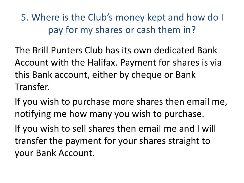 5. Where is the Club's money kept and how do I pay for my shares or cash them in.