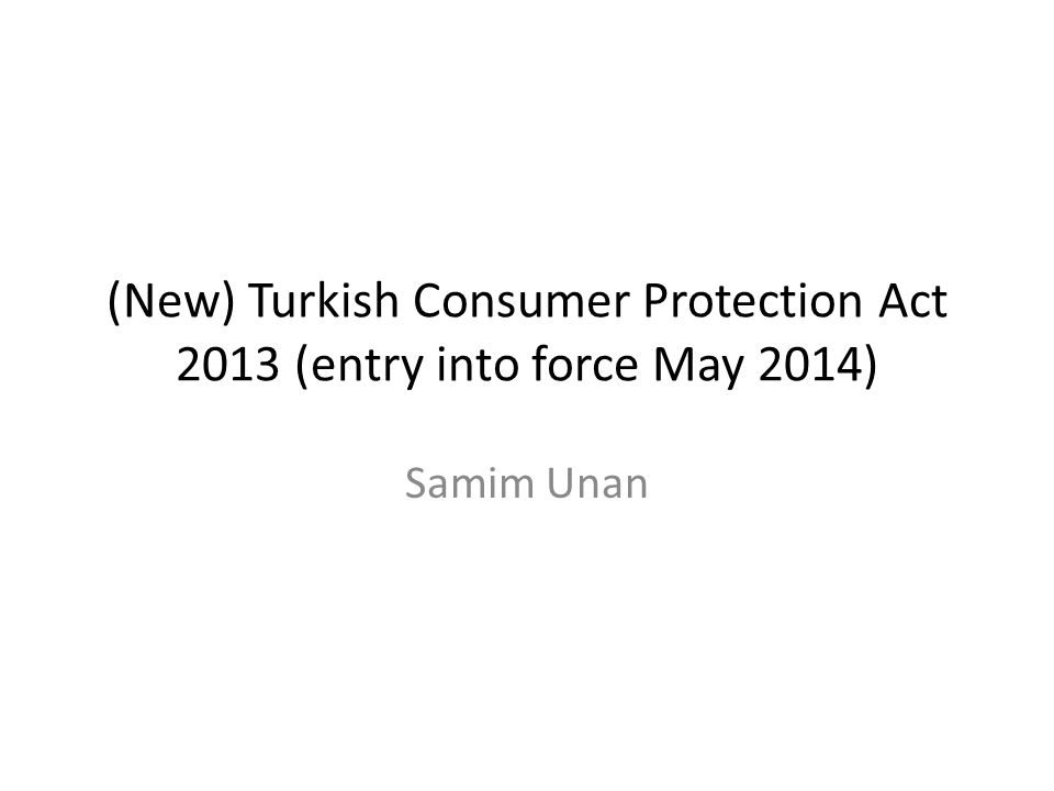 (New) Turkish Consumer Protection Act 2013 (entry into force May 2014) Samim Unan