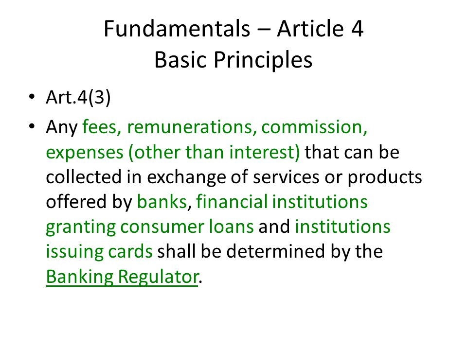 Fundamentals – Article 4 Basic Principles Art.4(3) Any fees, remunerations, commission, expenses (other than interest) that can be collected in exchange of services or products offered by banks, financial institutions granting consumer loans and institutions issuing cards shall be determined by the Banking Regulator.