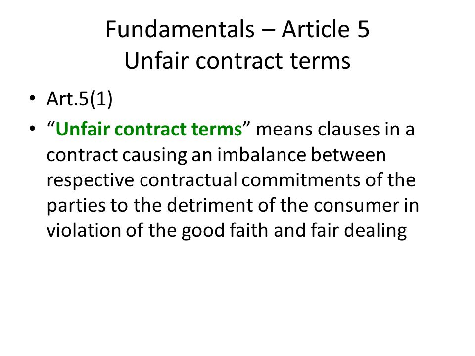 Fundamentals – Article 5 Unfair contract terms Art.5(1) Unfair contract terms means clauses in a contract causing an imbalance between respective contractual commitments of the parties to the detriment of the consumer in violation of the good faith and fair dealing