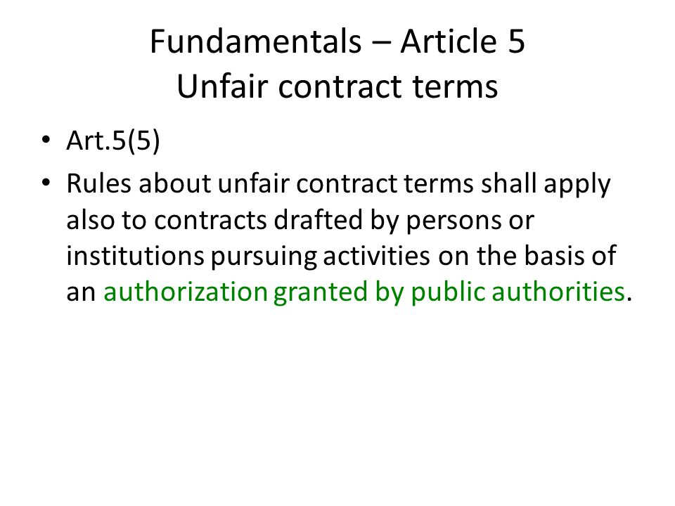 Fundamentals – Article 5 Unfair contract terms Art.5(5) Rules about unfair contract terms shall apply also to contracts drafted by persons or institutions pursuing activities on the basis of an authorization granted by public authorities.