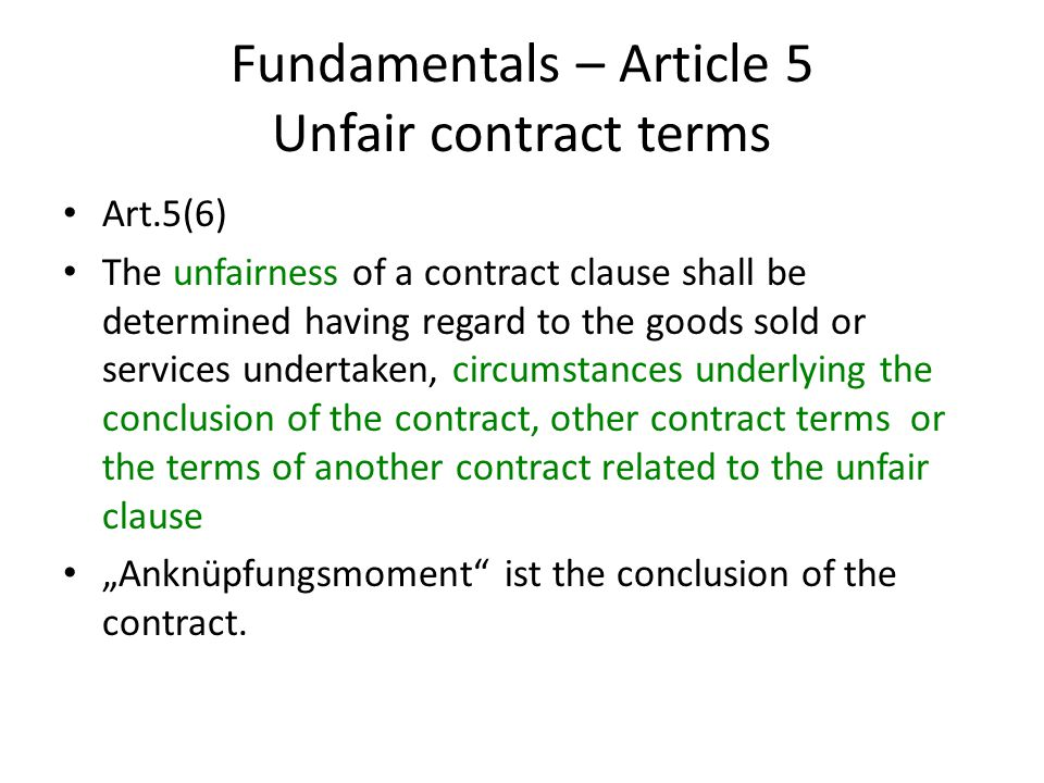"""Fundamentals – Article 5 Unfair contract terms Art.5(6) The unfairness of a contract clause shall be determined having regard to the goods sold or services undertaken, circumstances underlying the conclusion of the contract, other contract terms or the terms of another contract related to the unfair clause """"Anknüpfungsmoment ist the conclusion of the contract."""
