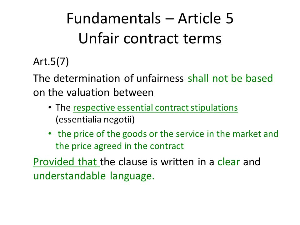 Fundamentals – Article 5 Unfair contract terms Art.5(7) The determination of unfairness shall not be based on the valuation between The respective essential contract stipulations (essentialia negotii) the price of the goods or the service in the market and the price agreed in the contract Provided that the clause is written in a clear and understandable language.