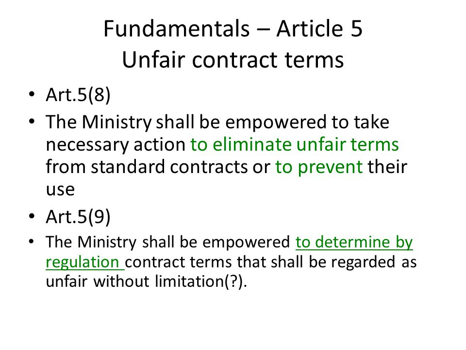 Fundamentals – Article 5 Unfair contract terms Art.5(8) The Ministry shall be empowered to take necessary action to eliminate unfair terms from standard contracts or to prevent their use Art.5(9) The Ministry shall be empowered to determine by regulation contract terms that shall be regarded as unfair without limitation(?).