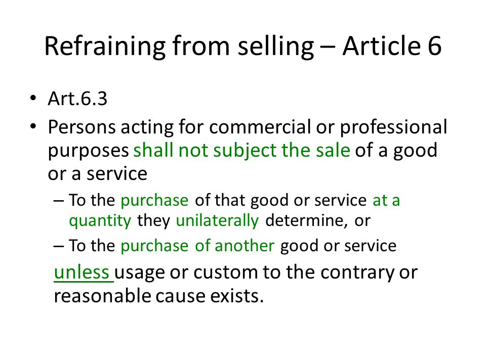Refraining from selling – Article 6 Art.6.3 Persons acting for commercial or professional purposes shall not subject the sale of a good or a service – To the purchase of that good or service at a quantity they unilaterally determine, or – To the purchase of another good or service unless usage or custom to the contrary or reasonable cause exists.