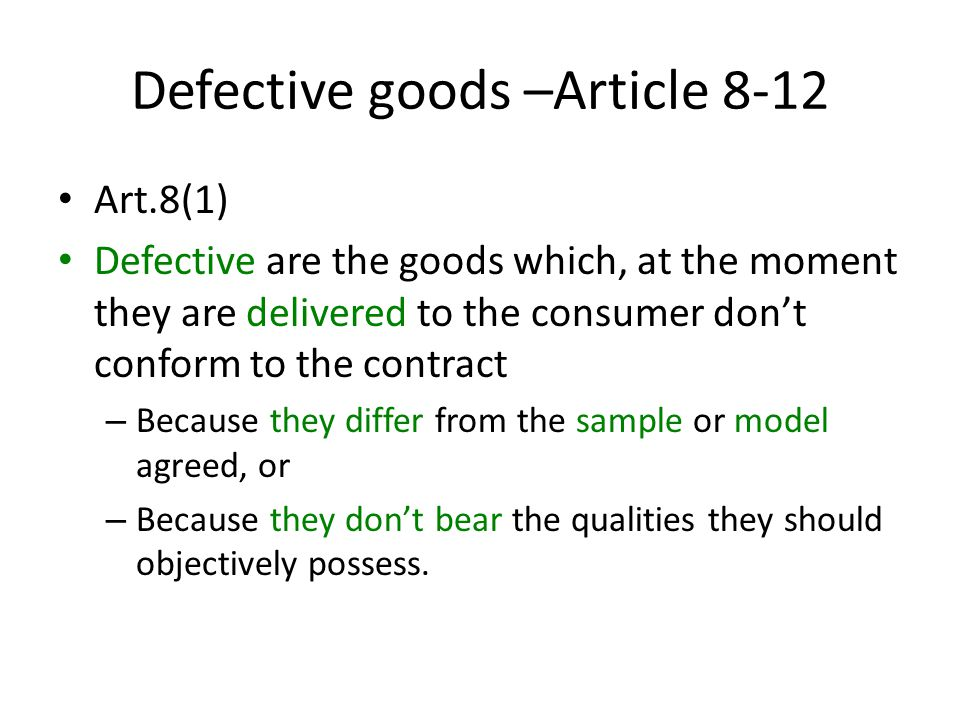 Defective goods –Article 8-12 Art.8(1) Defective are the goods which, at the moment they are delivered to the consumer don't conform to the contract – Because they differ from the sample or model agreed, or – Because they don't bear the qualities they should objectively possess.