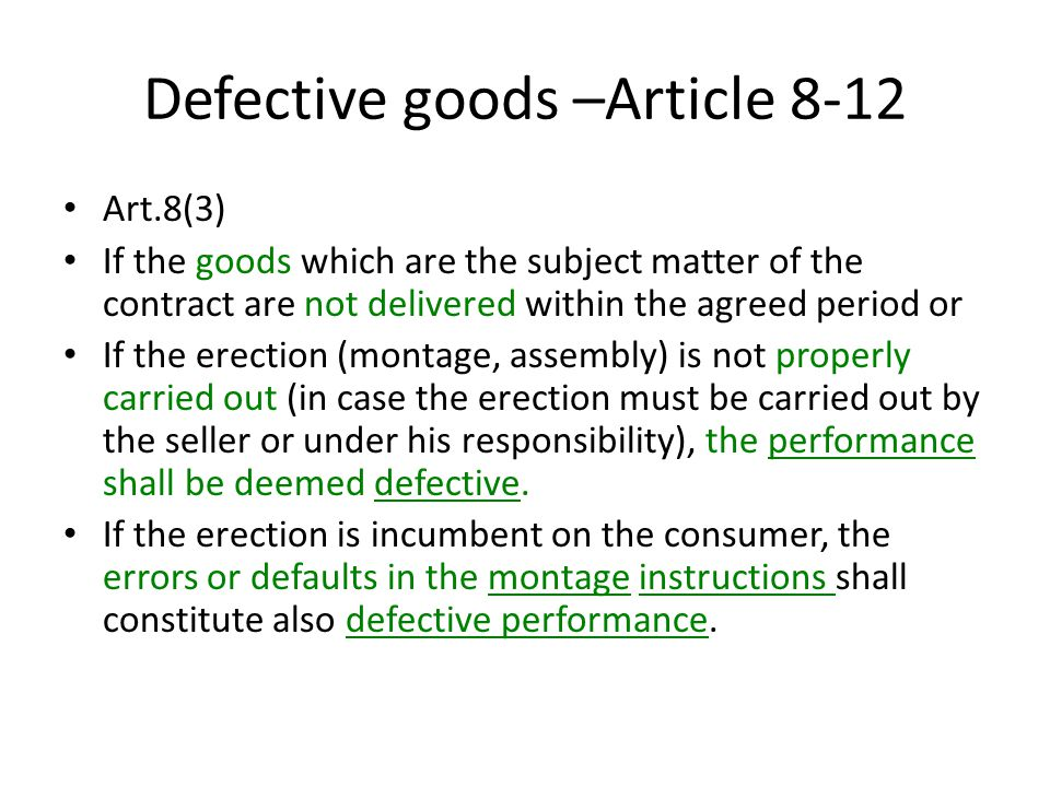 Defective goods –Article 8-12 Art.8(3) If the goods which are the subject matter of the contract are not delivered within the agreed period or If the erection (montage, assembly) is not properly carried out (in case the erection must be carried out by the seller or under his responsibility), the performance shall be deemed defective.