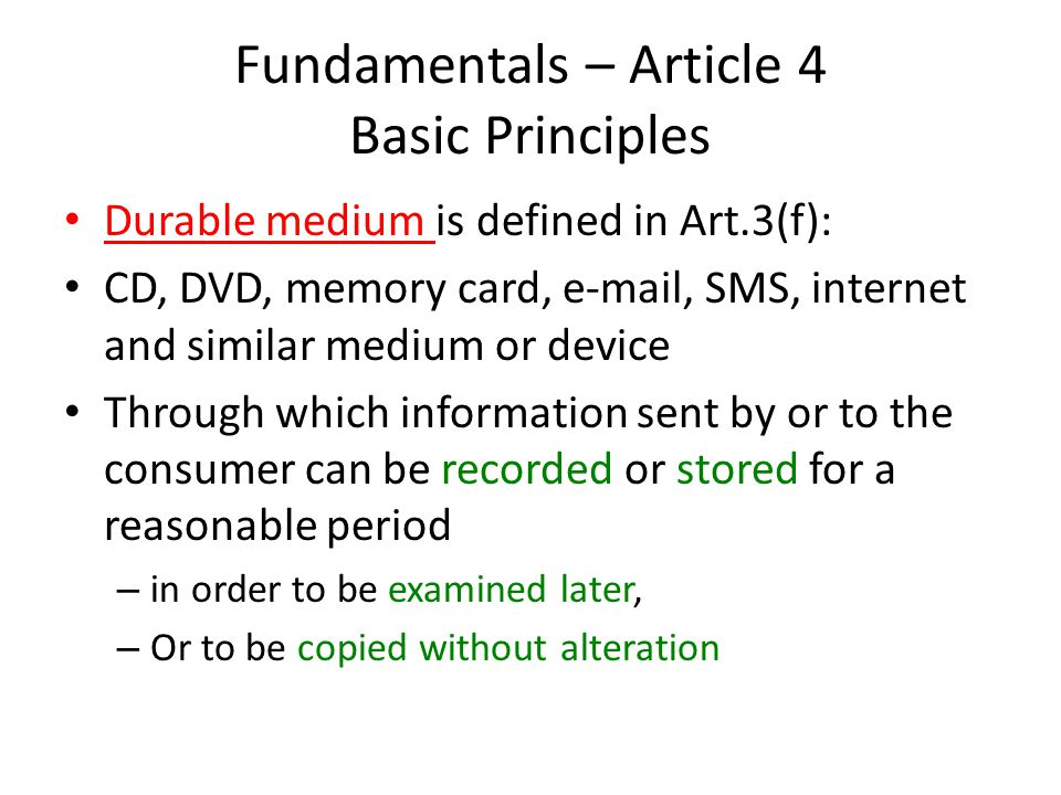 Fundamentals – Article 4 Basic Principles Durable medium is defined in Art.3(f): CD, DVD, memory card, e-mail, SMS, internet and similar medium or device Through which information sent by or to the consumer can be recorded or stored for a reasonable period – in order to be examined later, – Or to be copied without alteration