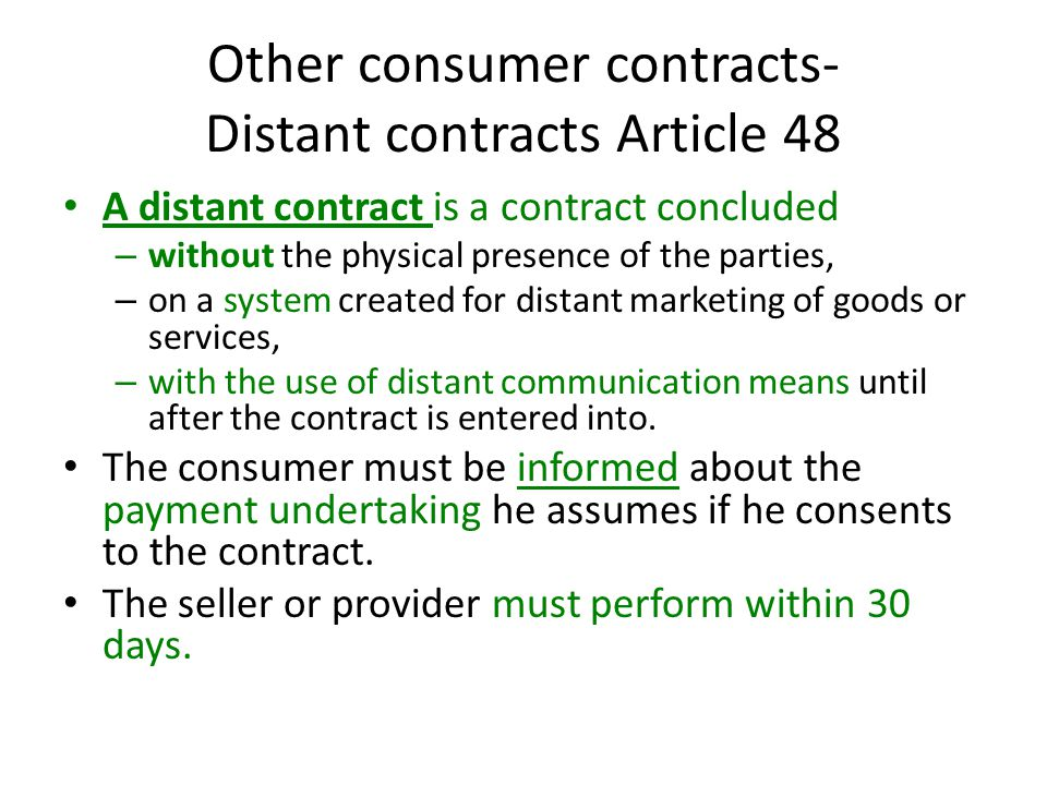 Other consumer contracts- Distant contracts Article 48 A distant contract is a contract concluded – without the physical presence of the parties, – on a system created for distant marketing of goods or services, – with the use of distant communication means until after the contract is entered into.