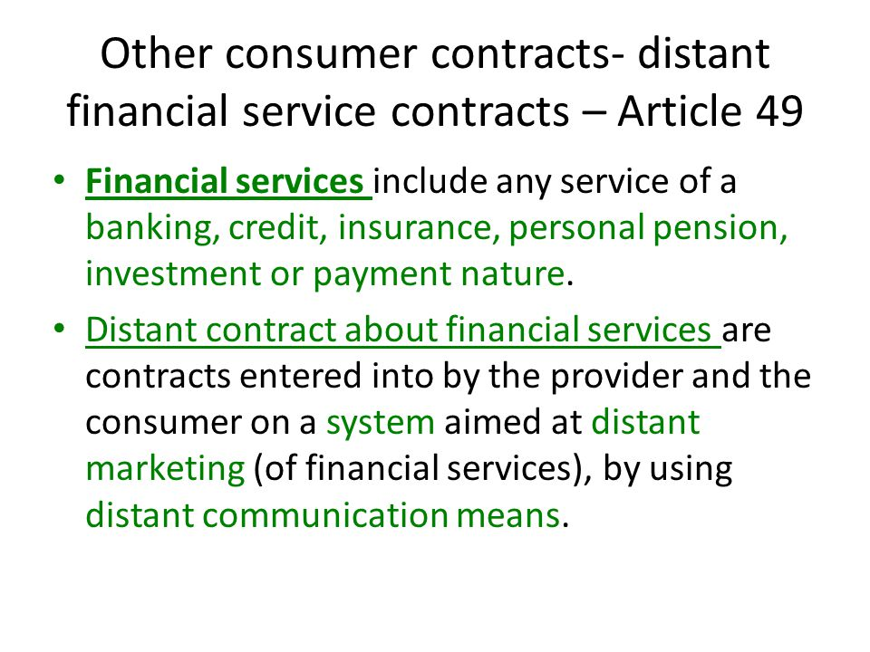 Other consumer contracts- distant financial service contracts – Article 49 Financial services include any service of a banking, credit, insurance, personal pension, investment or payment nature.