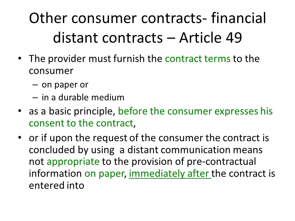 Other consumer contracts- financial distant contracts – Article 49 The provider must furnish the contract terms to the consumer – on paper or – in a durable medium as a basic principle, before the consumer expresses his consent to the contract, or if upon the request of the consumer the contract is concluded by using a distant communication means not appropriate to the provision of pre-contractual information on paper, immediately after the contract is entered into