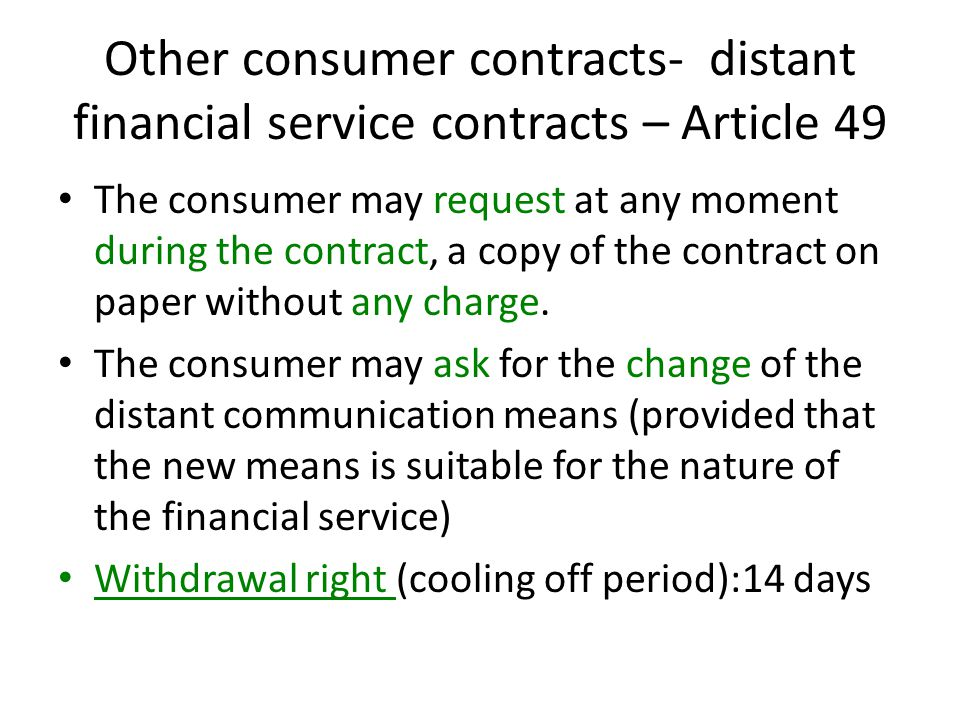 Other consumer contracts- distant financial service contracts – Article 49 The consumer may request at any moment during the contract, a copy of the contract on paper without any charge.