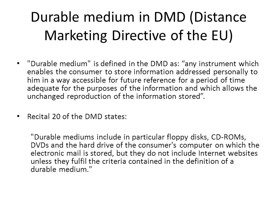 Durable medium in DMD (Distance Marketing Directive of the EU) Durable medium is defined in the DMD as: any instrument which enables the consumer to store information addressed personally to him in a way accessible for future reference for a period of time adequate for the purposes of the information and which allows the unchanged reproduction of the information stored .