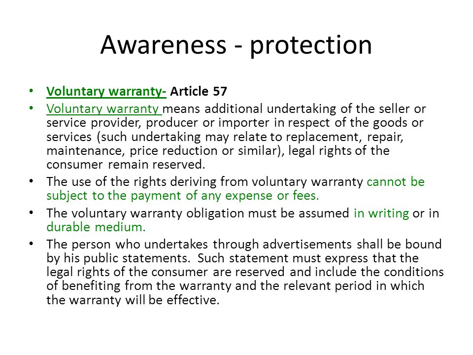 Awareness - protection Voluntary warranty- Article 57 Voluntary warranty means additional undertaking of the seller or service provider, producer or importer in respect of the goods or services (such undertaking may relate to replacement, repair, maintenance, price reduction or similar), legal rights of the consumer remain reserved.