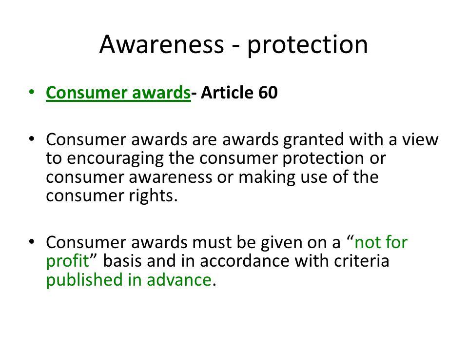 Awareness - protection Consumer awards- Article 60 Consumer awards are awards granted with a view to encouraging the consumer protection or consumer awareness or making use of the consumer rights.