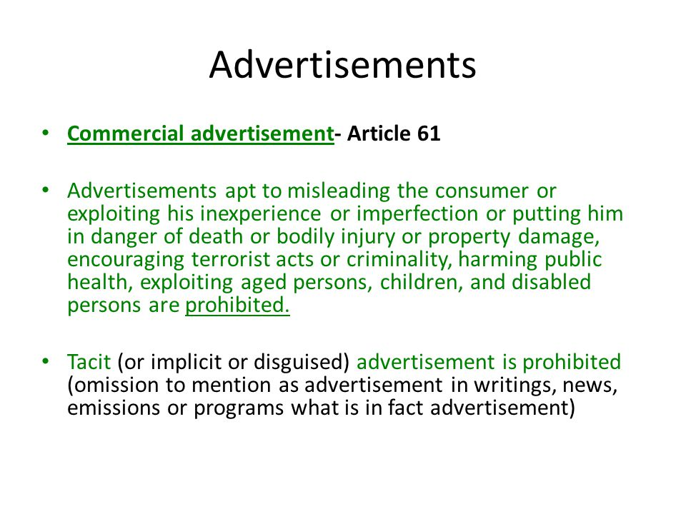 Advertisements Commercial advertisement- Article 61 Advertisements apt to misleading the consumer or exploiting his inexperience or imperfection or putting him in danger of death or bodily injury or property damage, encouraging terrorist acts or criminality, harming public health, exploiting aged persons, children, and disabled persons are prohibited.