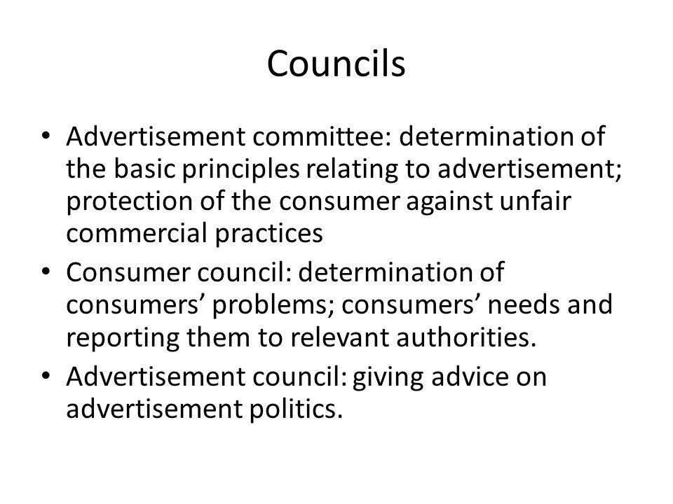 Councils Advertisement committee: determination of the basic principles relating to advertisement; protection of the consumer against unfair commercial practices Consumer council: determination of consumers' problems; consumers' needs and reporting them to relevant authorities.