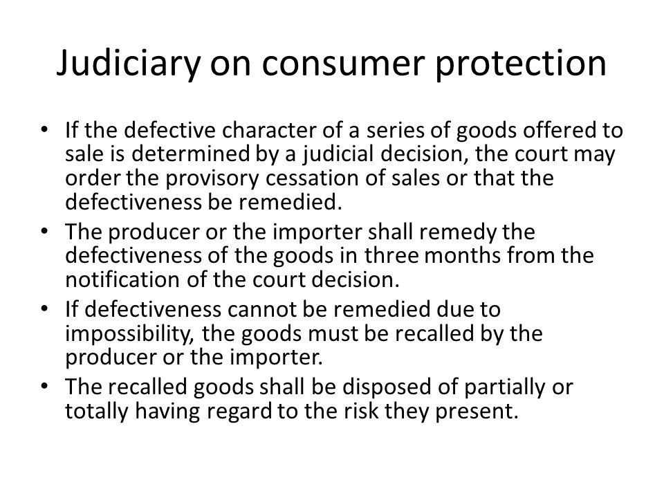 Judiciary on consumer protection If the defective character of a series of goods offered to sale is determined by a judicial decision, the court may order the provisory cessation of sales or that the defectiveness be remedied.