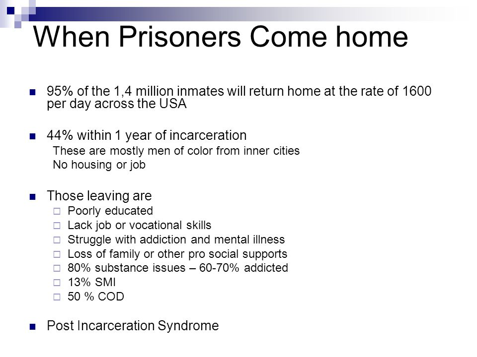 When Prisoners Come home 95% of the 1,4 million inmates will return home at the rate of 1600 per day across the USA 44% within 1 year of incarceration