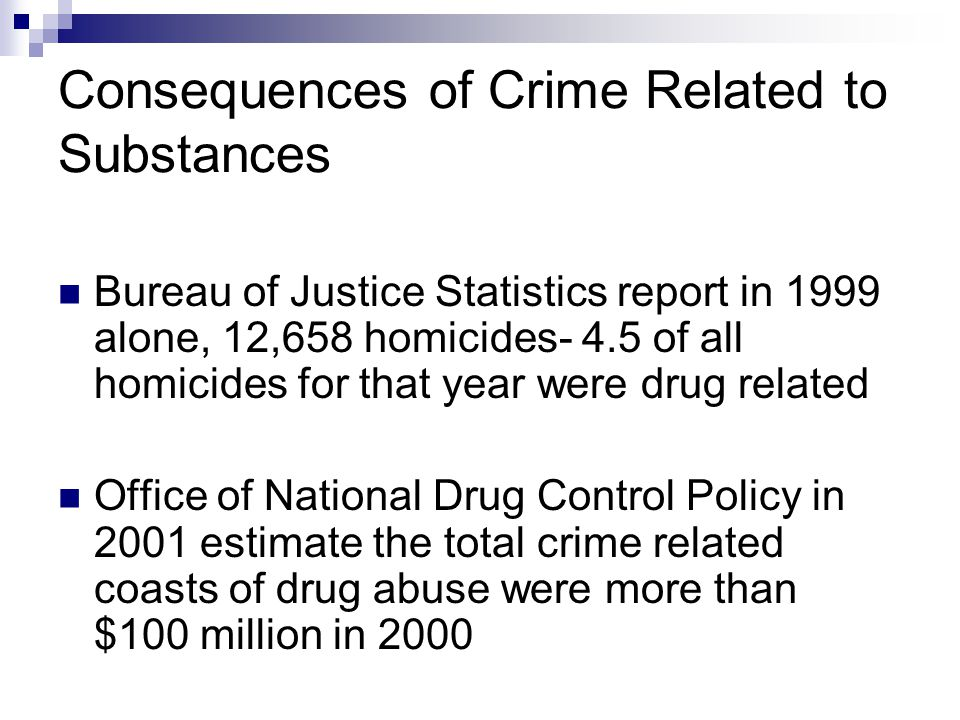 Consequences of Crime Related to Substances Bureau of Justice Statistics report in 1999 alone, 12,658 homicides- 4.5 of all homicides for that year we